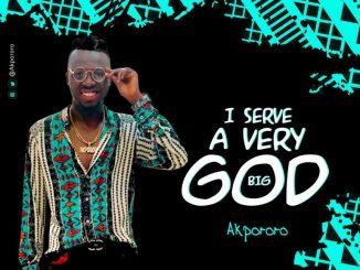 Akpororo – I Serve A Very Big God
